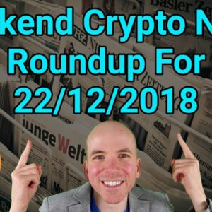 Weekend Crypto News Roundup For 22/12/2018